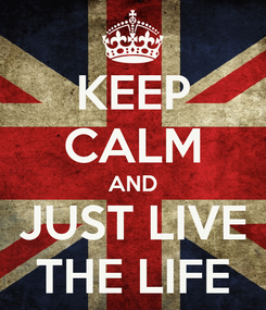 Poster: KEEP CALM AND JUST LIVE THE LIFE