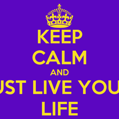 Poster: KEEP CALM AND JUST LIVE YOUR  LIFE