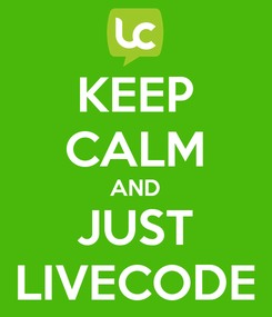 Poster: KEEP CALM AND JUST LIVECODE