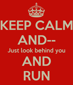 Poster: KEEP CALM AND-- Just look behind you AND RUN