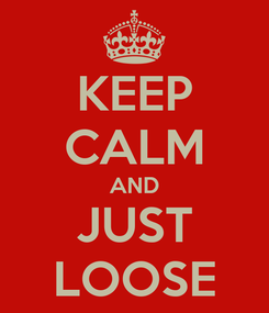 Poster: KEEP CALM AND JUST LOOSE