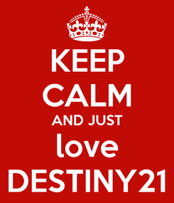Poster: KEEP CALM AND JUST love DESTINY21