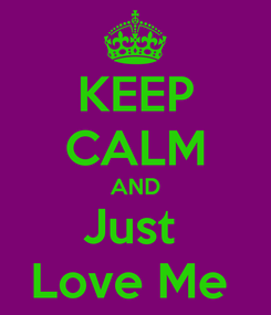 Poster: KEEP CALM AND Just  Love Me