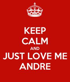 Poster: KEEP CALM AND JUST LOVE ME ANDRE