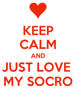 Poster: KEEP CALM AND JUST LOVE  MY SOCRO