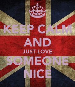 Poster: KEEP CALM AND JUST LOVE SOMEONE NICE