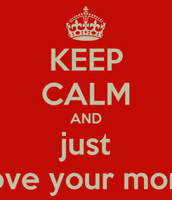 Poster: KEEP CALM AND just love your mom