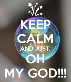 Poster: KEEP CALM AND JUST, OH MY GOD!!!