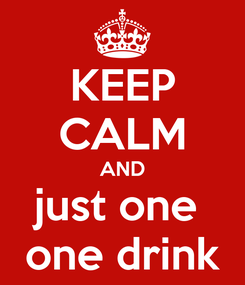 Poster: KEEP CALM AND just one  one drink