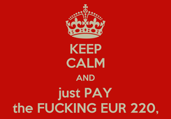 Poster: KEEP CALM AND just PAY the FUCKING EUR 220,