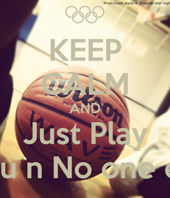 Poster: KEEP CALM AND Just Play 4you n No one else