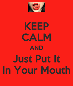 Poster: KEEP CALM AND Just Put It In Your Mouth