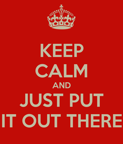 Poster: KEEP CALM AND JUST PUT IT OUT THERE