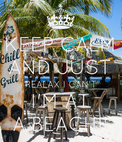 Poster: KEEP CALM AND JUST REALAX I CAN'T I'M AT A BEACH!!