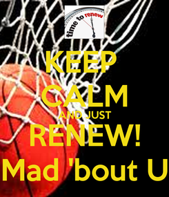 Poster: KEEP  CALM AND JUST RENEW! Mad 'bout U