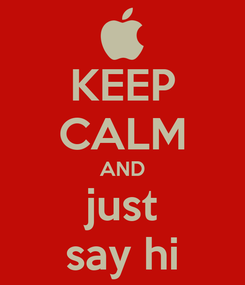 Poster: KEEP CALM AND just say hi