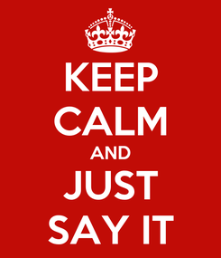 Poster: KEEP CALM AND JUST SAY IT