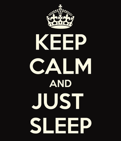 Poster: KEEP CALM AND JUST  SLEEP