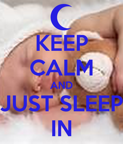 Poster: KEEP CALM AND JUST SLEEP IN