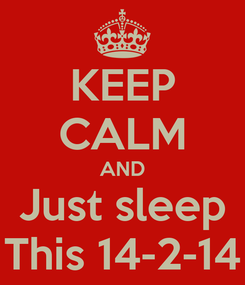 Poster: KEEP CALM AND Just sleep This 14-2-14