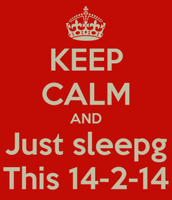 Poster: KEEP CALM AND Just sleepg This 14-2-14