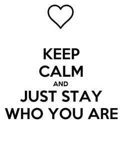 Poster: KEEP CALM AND JUST STAY WHO YOU ARE