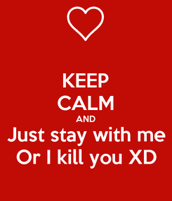 Poster: KEEP CALM AND Just stay with me Or I kill you XD