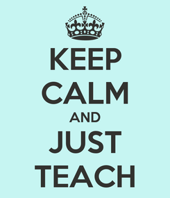 Poster: KEEP CALM AND JUST TEACH