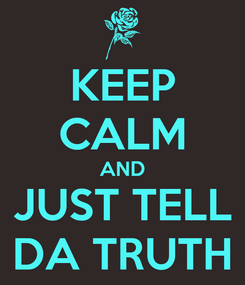 Poster: KEEP CALM AND JUST TELL DA TRUTH
