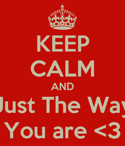 Poster: KEEP CALM AND Just The Way You are <3