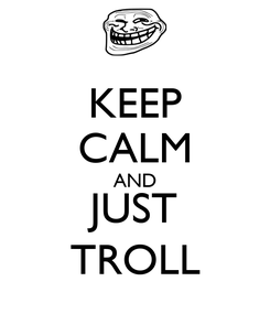 Poster: KEEP CALM AND JUST TROLL