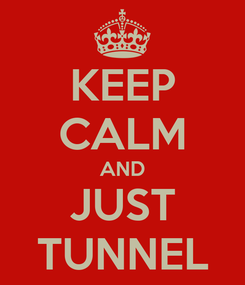 Poster: KEEP CALM AND JUST TUNNEL