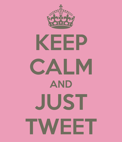 Poster: KEEP CALM AND JUST TWEET