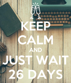 Poster: KEEP CALM AND JUST WAIT 26 DAYS