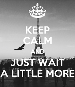 Poster: KEEP CALM AND JUST WAIT A LITTLE MORE