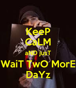 Poster: KeeP CaLM aND jusT WaiT TwO MorE DaYz