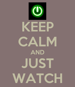 Poster: KEEP CALM AND JUST WATCH