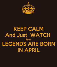 Poster: KEEP CALM And Just  WATCH  Bcoz LEGENDS ARE BORN IN APRIL