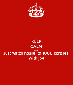 Poster: KEEP CALM AND Just watch house  of 1000 corpses With joe