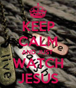 Poster: KEEP CALM AND JUST  WATCH JESUS
