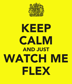 Poster: KEEP CALM AND JUST WATCH ME FLEX