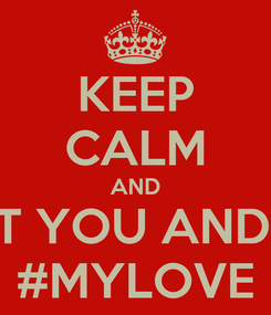 Poster: KEEP CALM AND JUST YOU AND ME  #MYLOVE