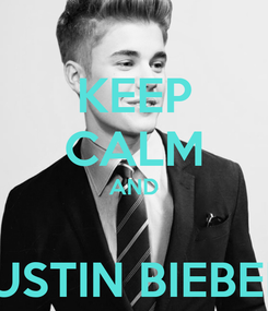 Poster: KEEP CALM AND  JUSTIN BIEBER