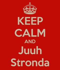 Poster: KEEP CALM AND Juuh Stronda