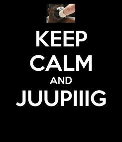Poster: KEEP CALM AND JUUPIIIG