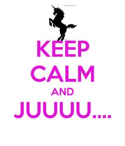 Poster: KEEP CALM AND JUUUU....