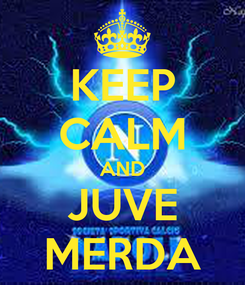 Poster: KEEP CALM AND JUVE MERDA
