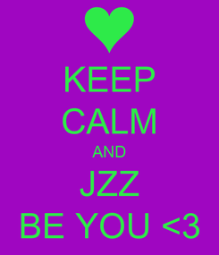 Poster: KEEP CALM AND JZZ BE YOU <3