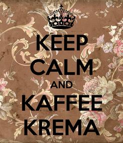 Poster: KEEP CALM AND KAFFEE KREMA