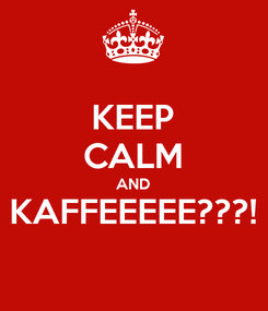 Poster: KEEP CALM AND KAFFEEEEE???!